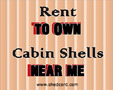 Rent To Own Cabin Shells Near Me